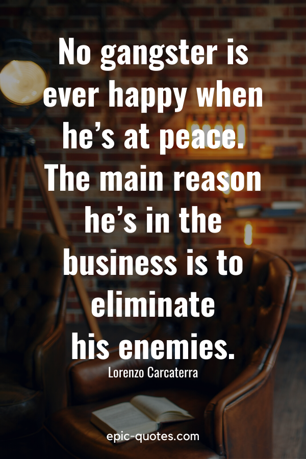 """""""No gangster is ever happy when he's at peace. The main reason he's in the business is to eliminate his enemies."""" -Lorenzo Carcaterra"""