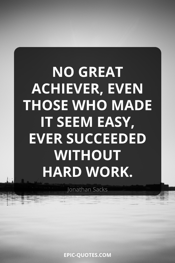 No great achiever, even those who made it seem easy, ever succeeded without hard work. -Jonathan Sacks