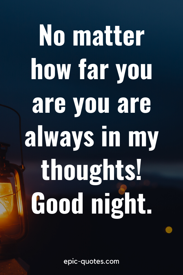 """""""No matter how far you are you are always in my thoughts! Good night."""""""