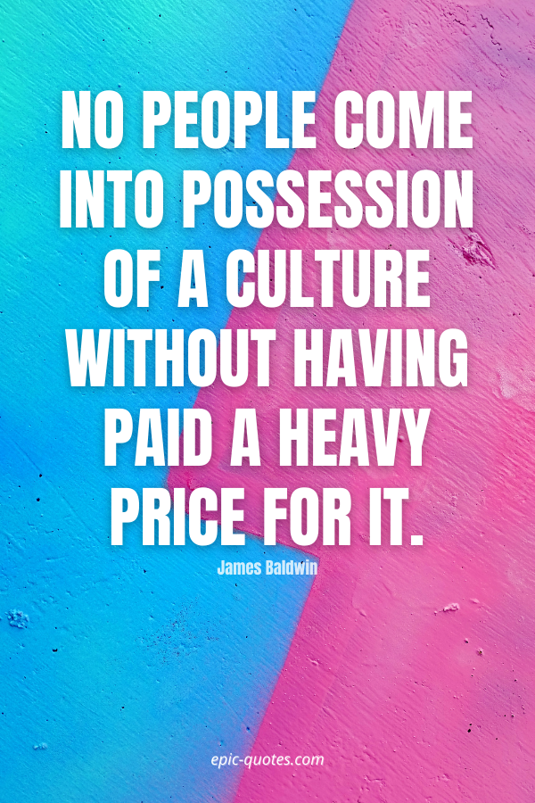 No people come into possession of a culture without having paid a heavy price for it. -James Baldwin
