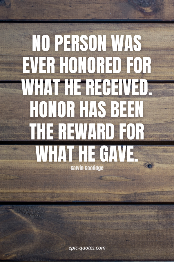 No person was ever honored for what he received. Honor has been the reward for what he gave. -Calvin Coolidge