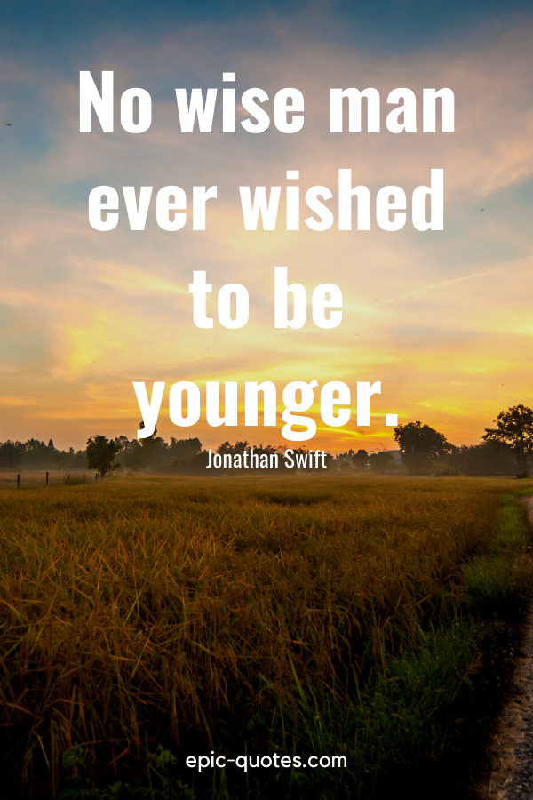 """""""No wise man ever wished to be younger."""" -Jonathan Swift"""