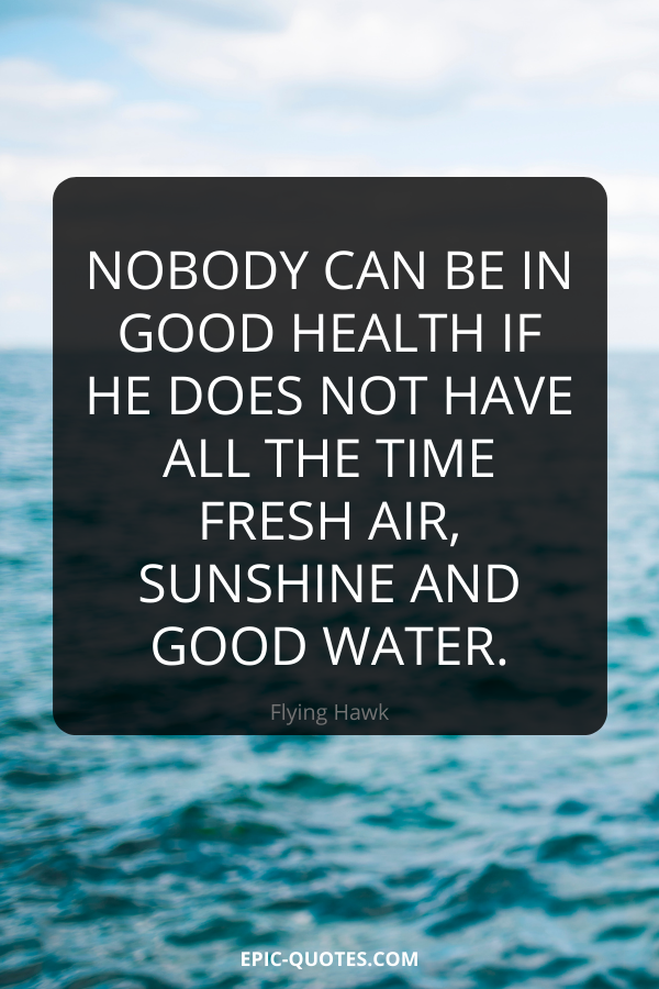 Nobody can be in good health if he does not have all the time fresh air, sunshine and good water. -Flying Hawk