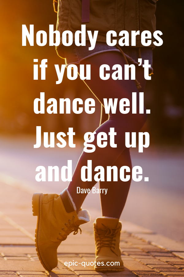 """""""Nobody cares if you can't dance well. Just get up and dance."""" -Dave Barry"""