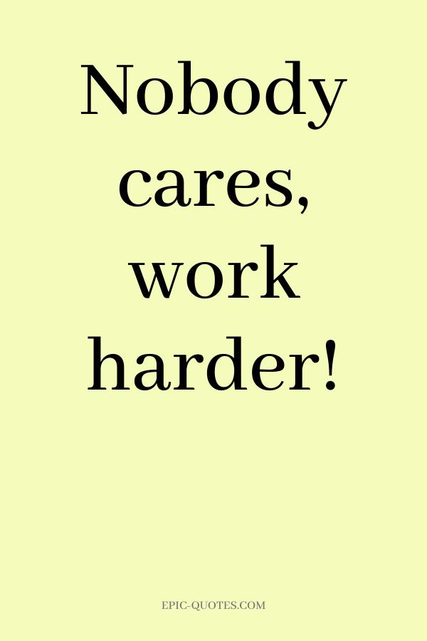 Nobody cares, work harder.