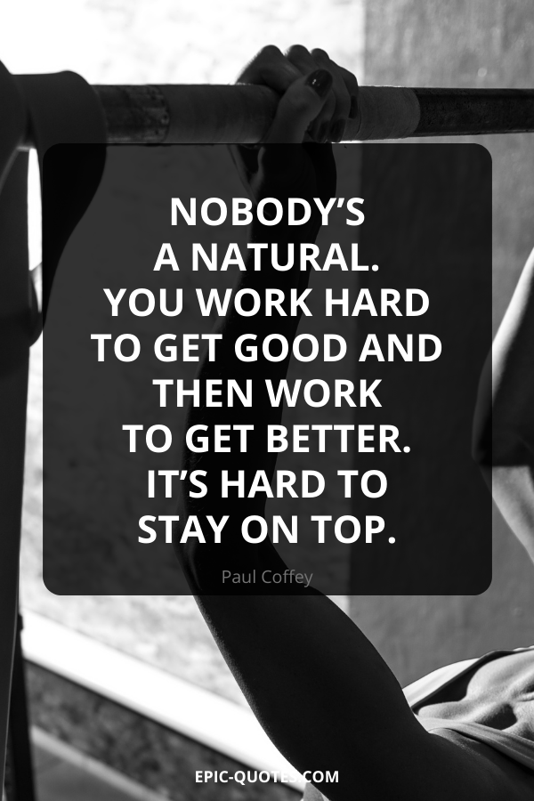 Nobody's a natural. You work hard to get good and then work to get better. It's hard to stay on top. -Paul Coffey