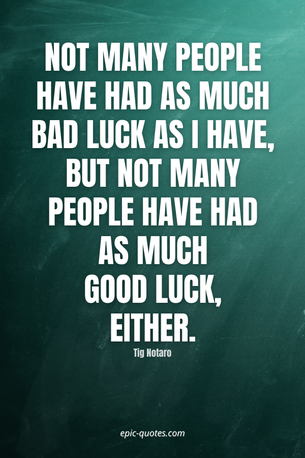 Not many people have had as much bad luck as I have, but not many people have had as much good luck, either. -Tig Notaro