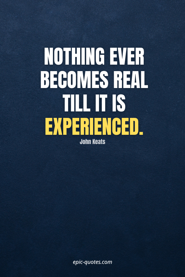 Nothing ever becomes real till it is experienced. -John Keats