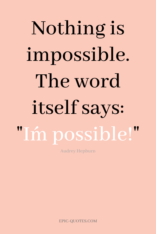 Nothing is impossible. The word itself says I´m possible! -Audrey Hepburn