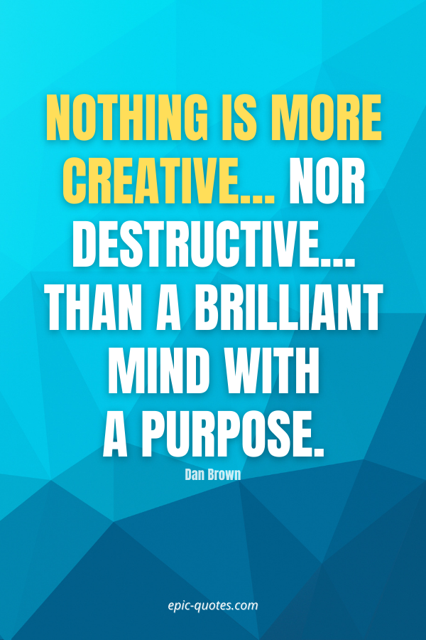 Nothing is more creative... nor destructive... than a brilliant mind with a purpose. -Dan Brown