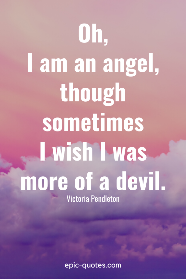 """""""Oh, I am an angel, though sometimes I wish I was more of a devil."""" -Victoria Pendleton"""