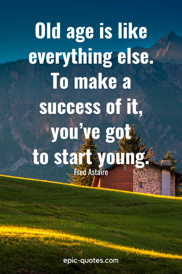 """""""Old age is like everything else. To make a success of it, you've got to start young."""" -Fred Astaire"""
