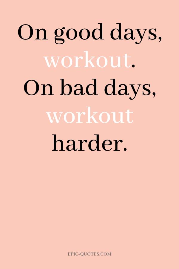 On good days, workout. On bad days, workout harder.