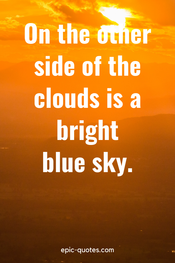 """""""On the other side of the clouds is a bright blue sky."""""""