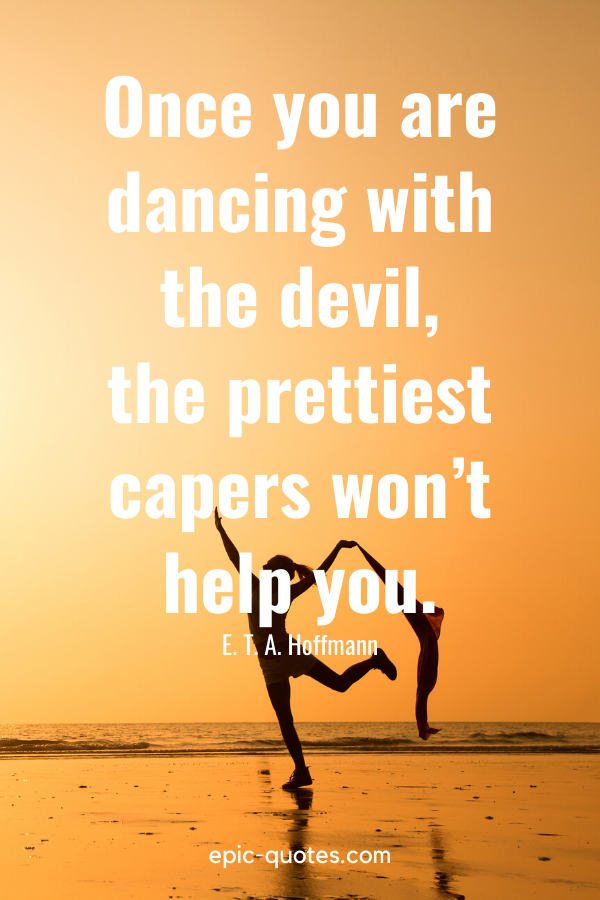 """""""Once you are dancing with the devil, the prettiest capers won't help you."""" -E. T. A. Hoffmann"""