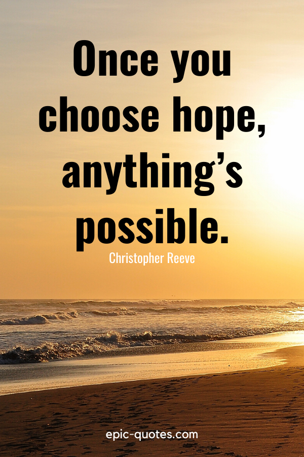 """""""Once you choose hope, anything's possible."""" -Christopher Reeve"""