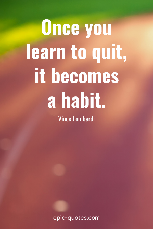 """""""Once you learn to quit, it becomes a habit.""""-Vince Lombardi"""