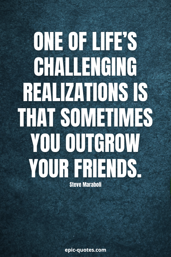 One of life's challenging realizations is that sometimes you outgrow your friends. -Steve Maraboli