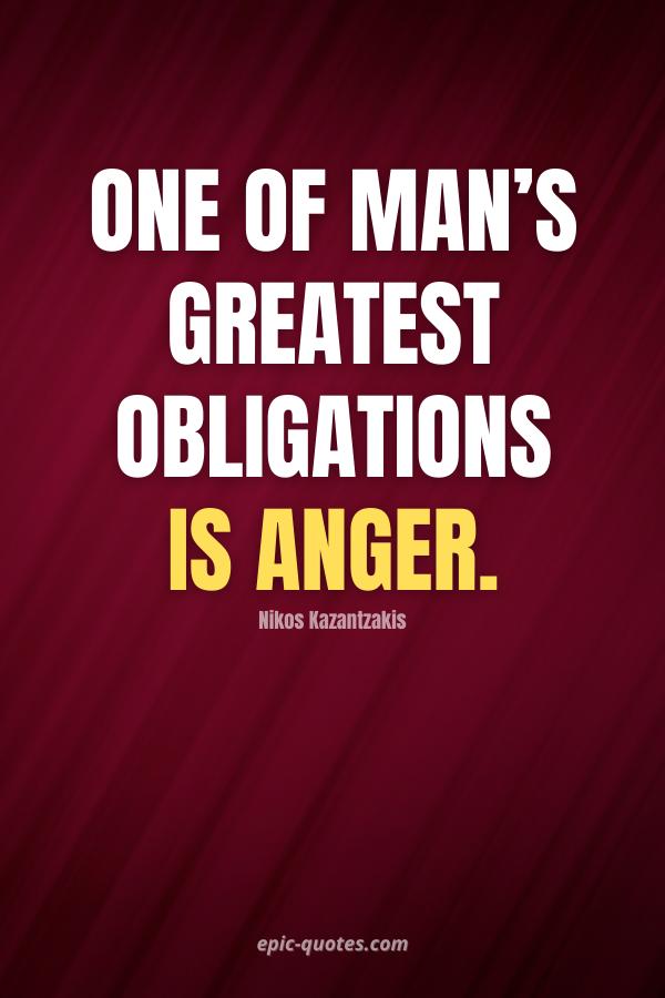 One of man's greatest obligations is anger. -Nikos Kazantzakis