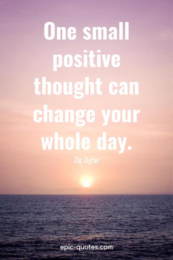 """""""One small positive thought can change your whole day."""" -Zig Ziglar"""