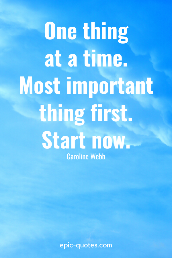 """""""One thing at a time. Most important thing first. Start now."""" -Caroline Webb"""