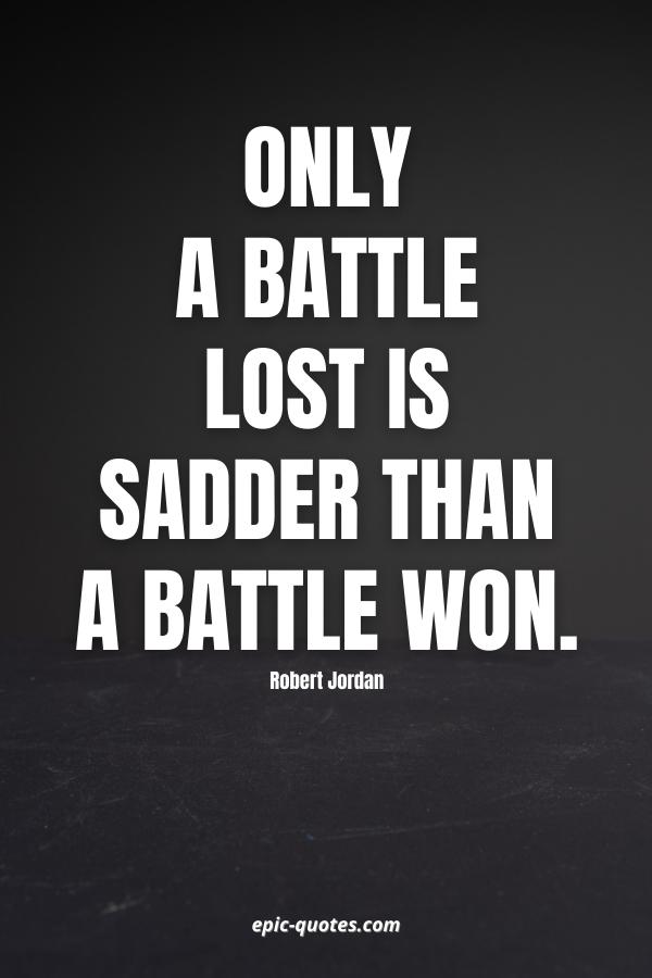 Only a battle lost is sadder than a battle won. -Robert Jordan