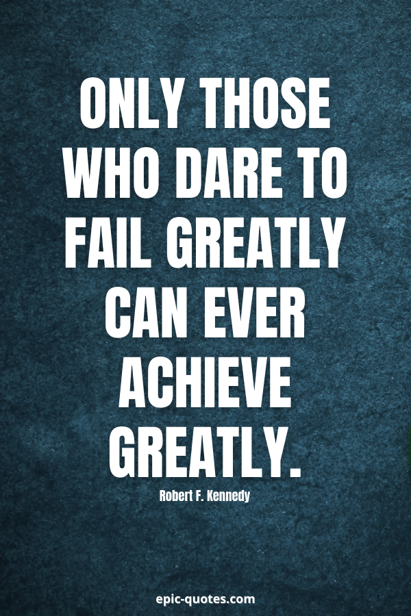 Only those who dare to fail greatly can ever achieve greatly. -Robert F. Kennedy