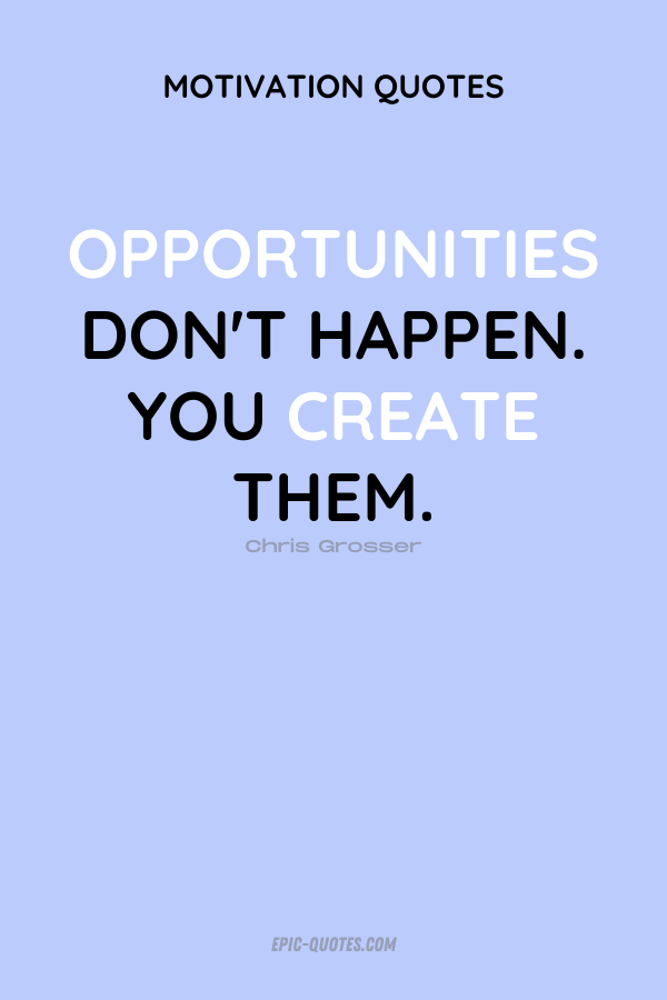 Opportunities don't happen. You create them. Chris Grosser