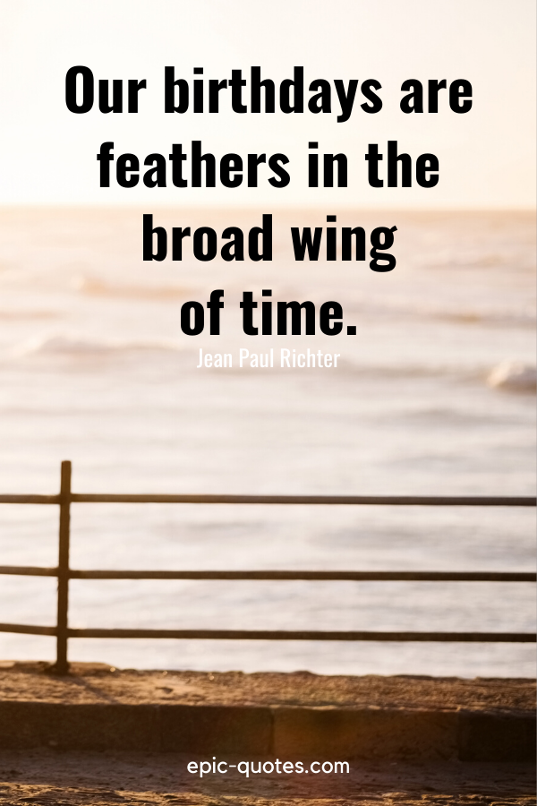 """""""Our birthdays are feathers in the broad wing of time.""""-Jean Paul Richter"""