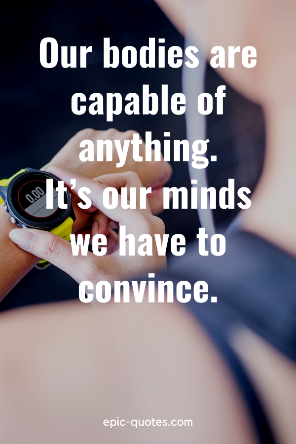 """""""Our bodies are capable of anything. It's our minds we have to convince."""""""