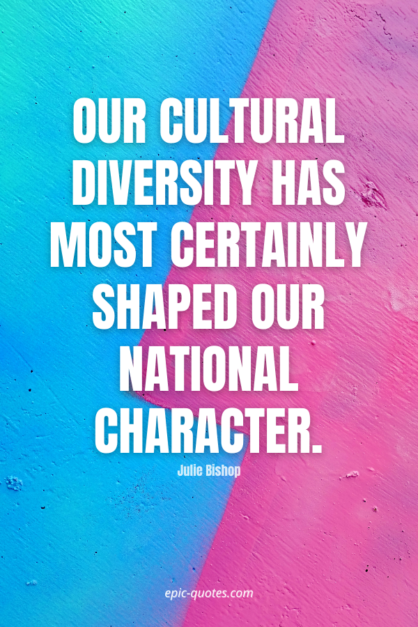 Our cultural diversity has most certainly shaped our national character. -Julie Bishop