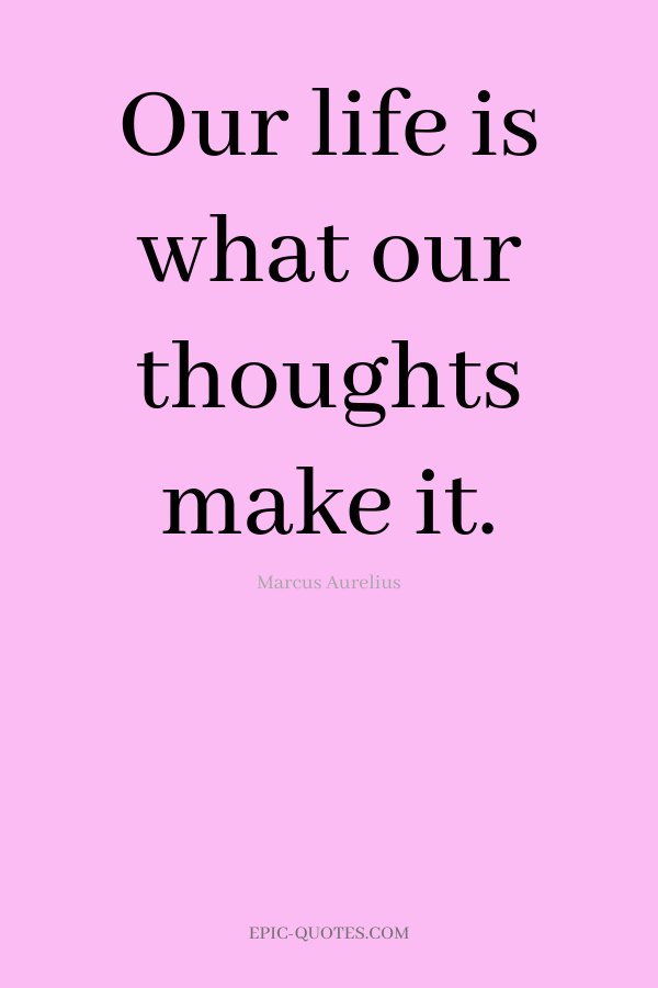Our life is what our thoughts make it. -Marcus Aurelius