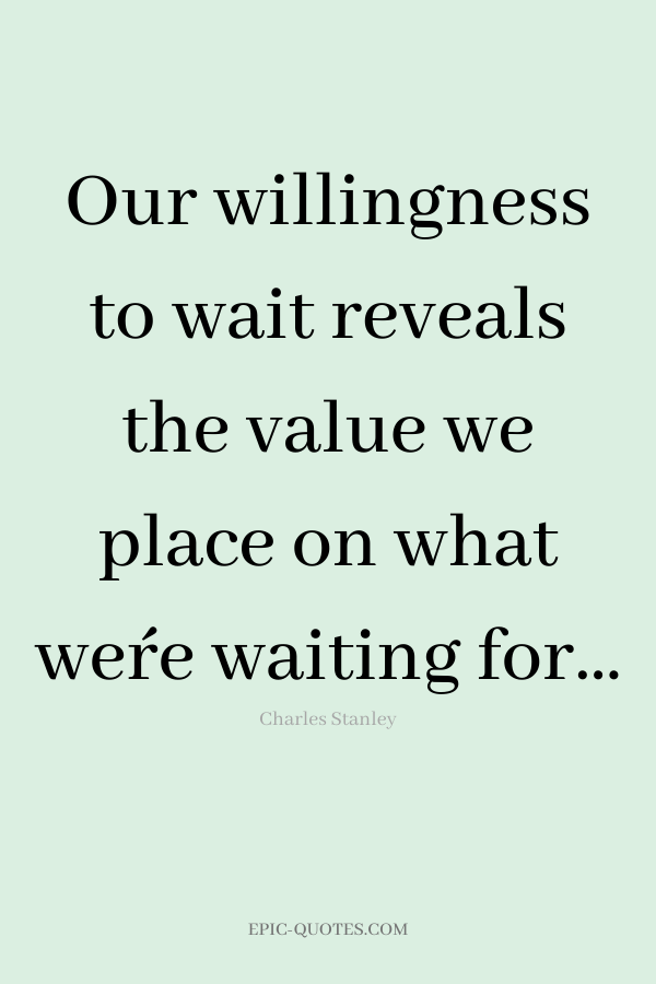 Our willingness to wait reveals the value we place on what we´re waiting for… -Charles Stanley