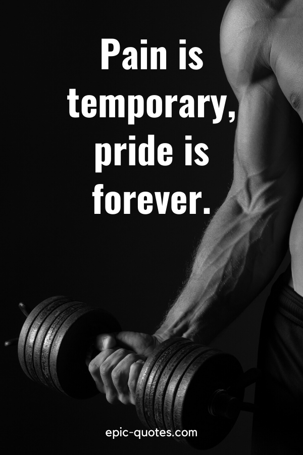 """""""Pain is temporary, pride is forever."""""""