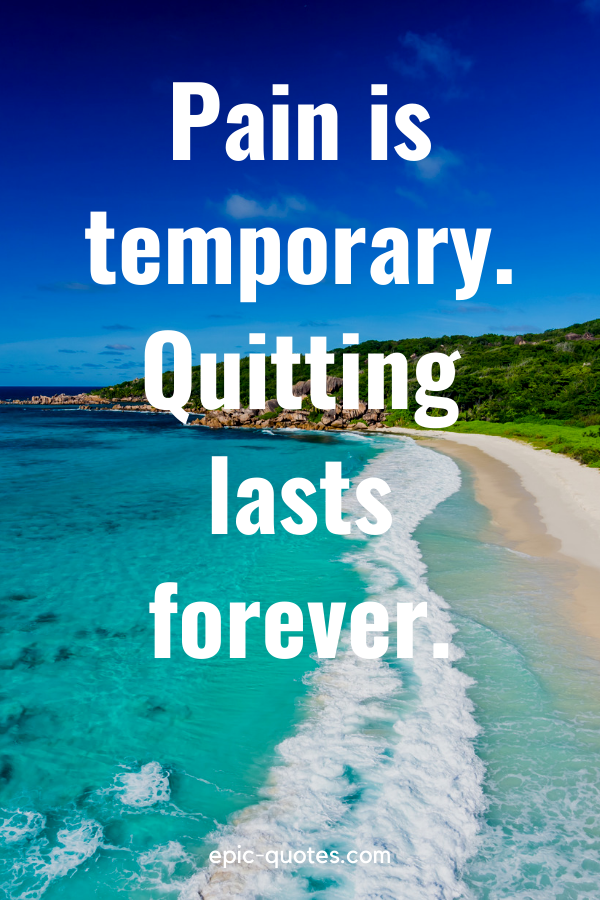 """""""Pain is temporary. Quitting lasts forever."""""""