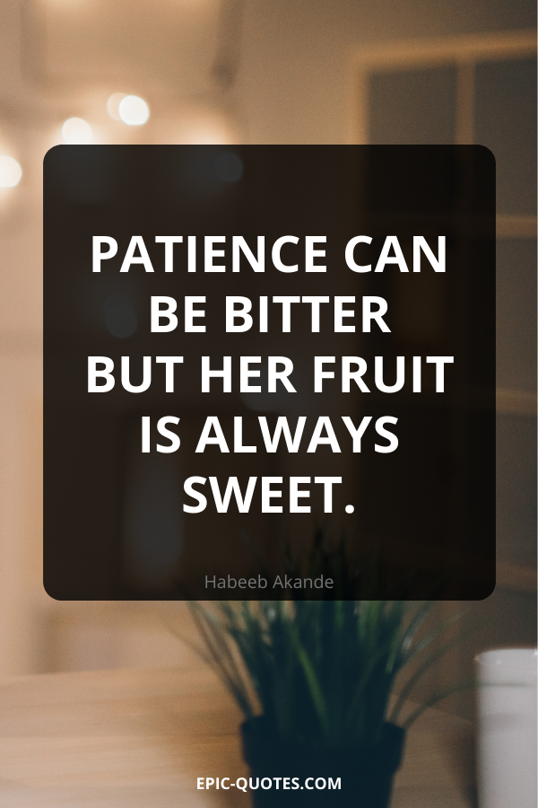 Patience can be bitter but her fruit is always sweet. -Habeeb Akande