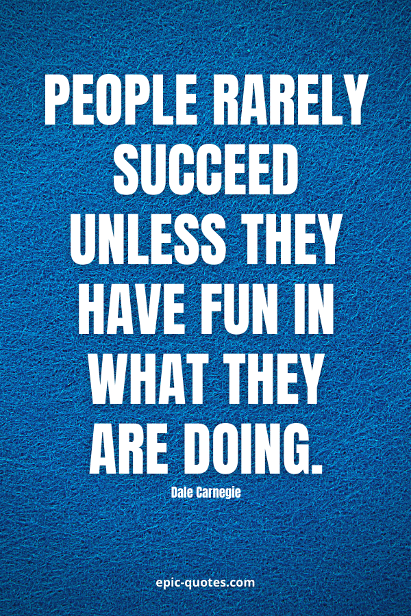 People rarely succeed unless they have fun in what they are doing. -Dale Carnegie