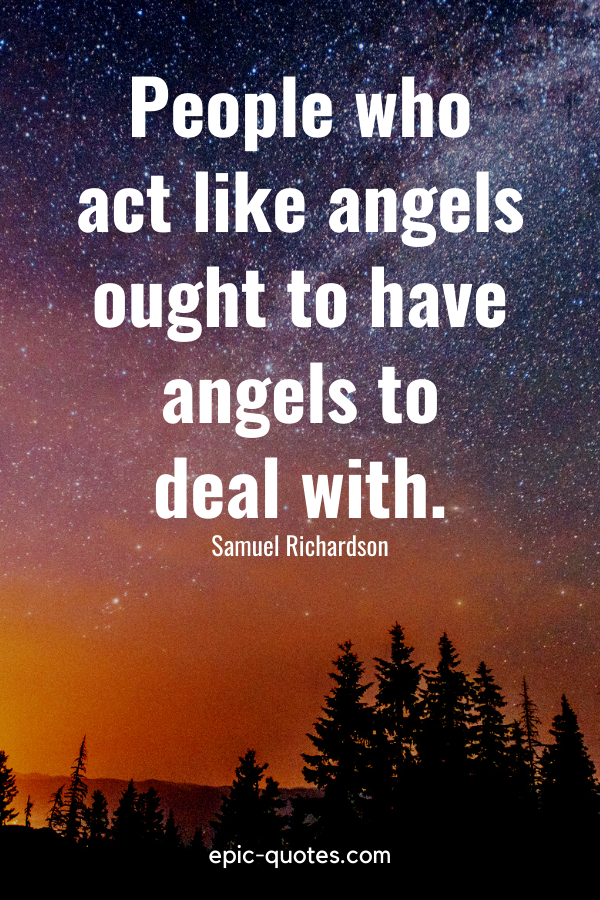 """""""People who act like angels ought to have angels to deal with."""" -Samuel Richardson"""