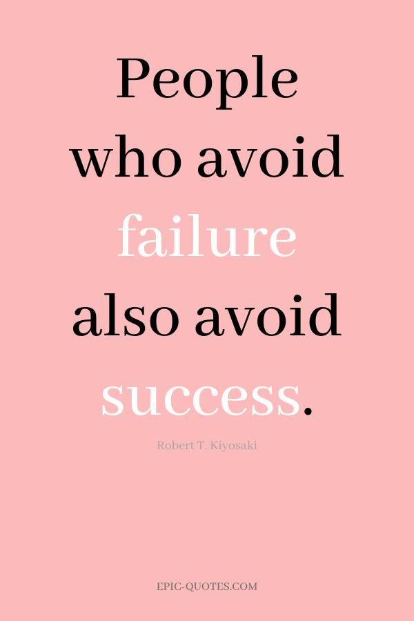 People who avoid failure also avoid success. -Robert T. Kiyosaki