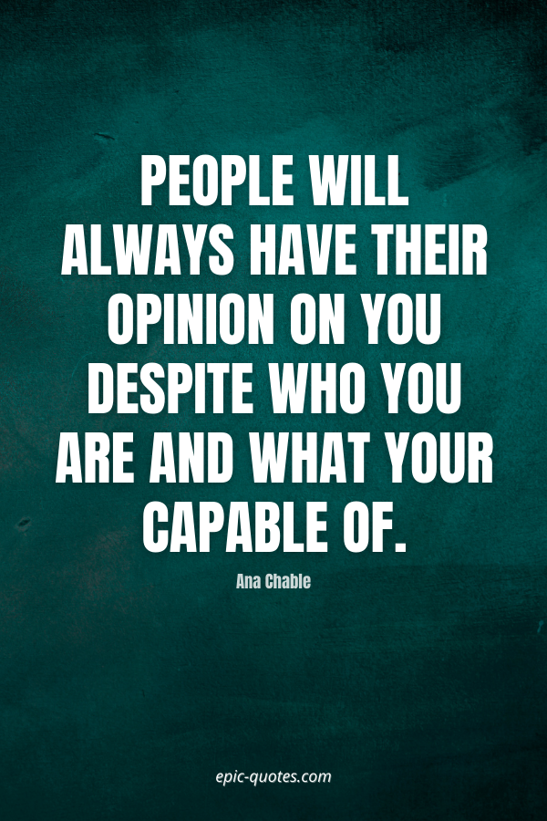 People will always have their opinion on you despite who you are and what your capable of. -Ana Chable