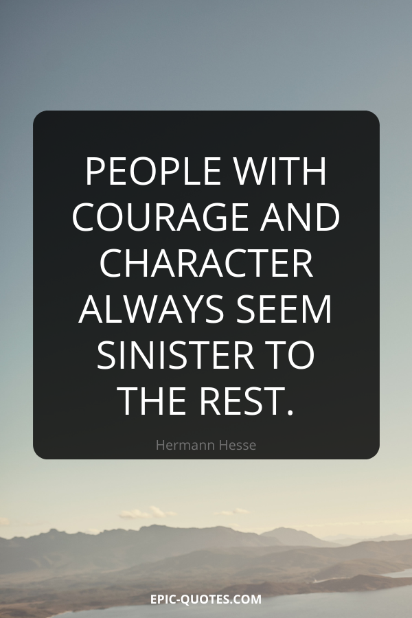 People with courage and character always seem sinister to the rest. -Hermann Hesse