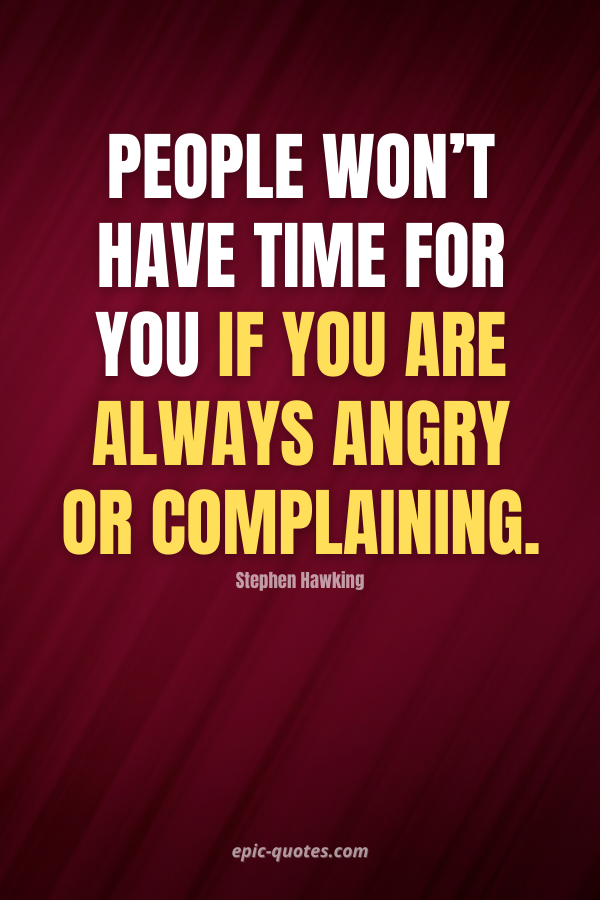 People won't have time for you if you are always angry or complaining. -Stephen Hawking