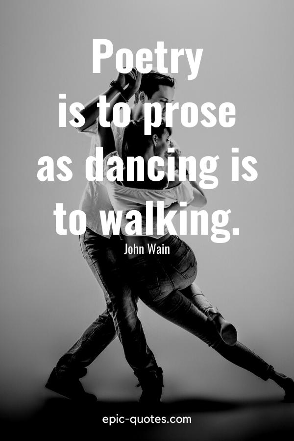 """Poetry is to prose as dancing is to walking."" -John Wain"