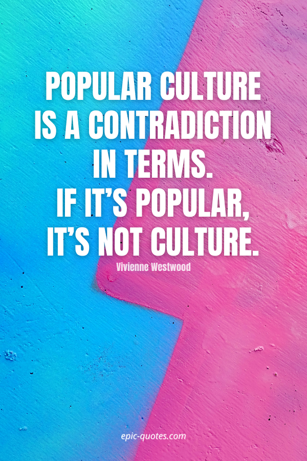 Popular culture is a contradiction in terms. If it's popular, it's not culture. -Vivienne Westwood