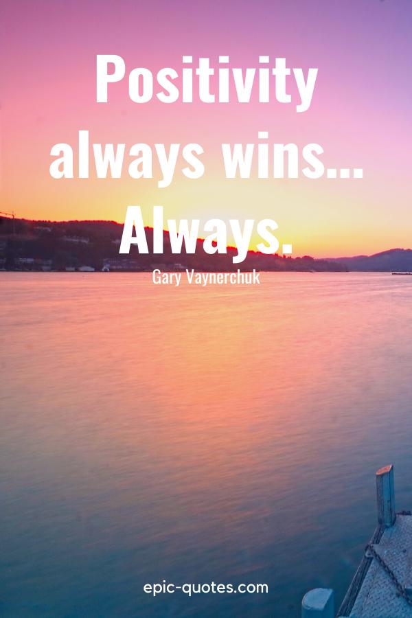 """Positivity always wins… Always."" -Gary Vaynerchuk"