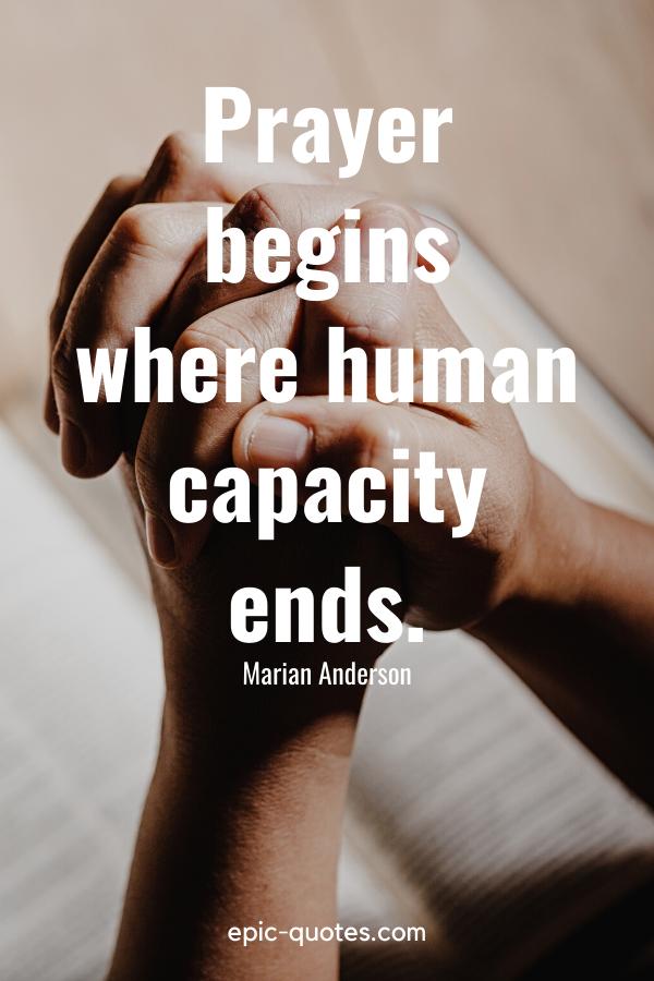 """Prayer begins where human capacity ends."" -Marian Anderson"