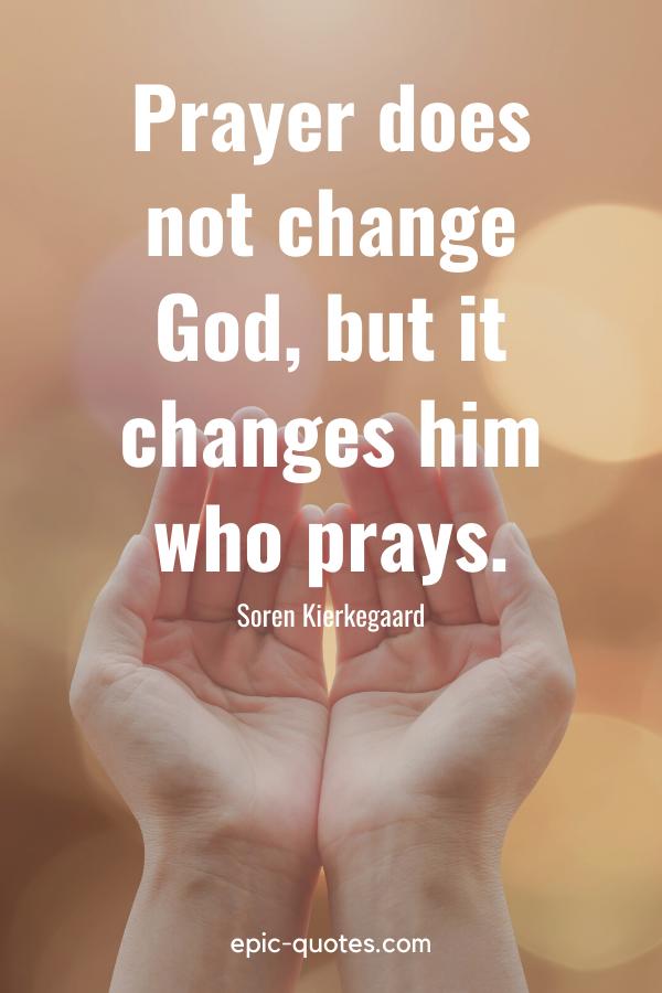 """Prayer does not change God, but it changes him who prays."" -Soren Kierkegaard"
