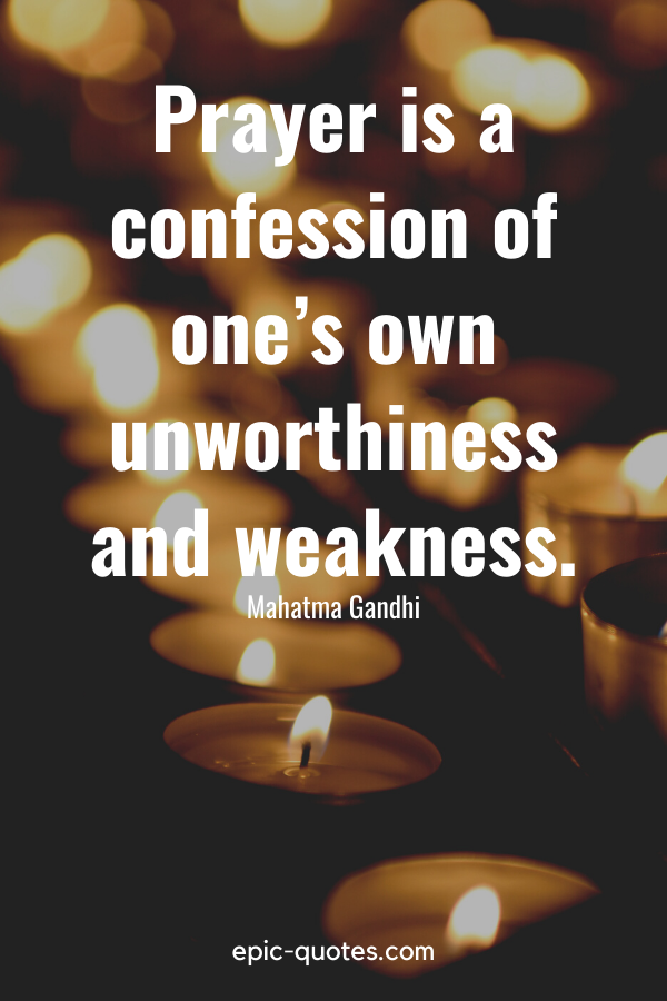 """""""Prayer is a confession of one's own unworthiness and weakness."""" -Mahatma Gandhi"""