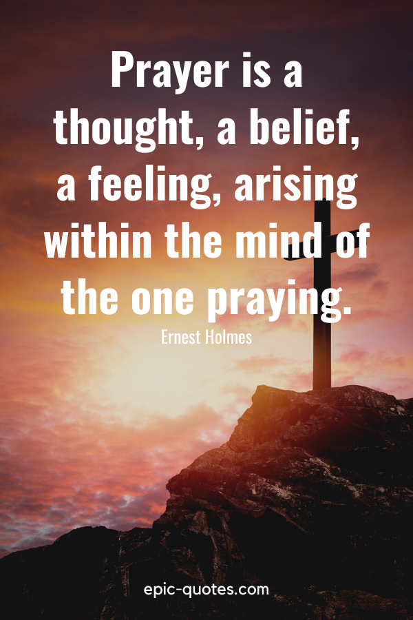 """""""Prayer is a thought, a belief, a feeling, arising within the mind of the one praying."""" -Ernest Holmes"""