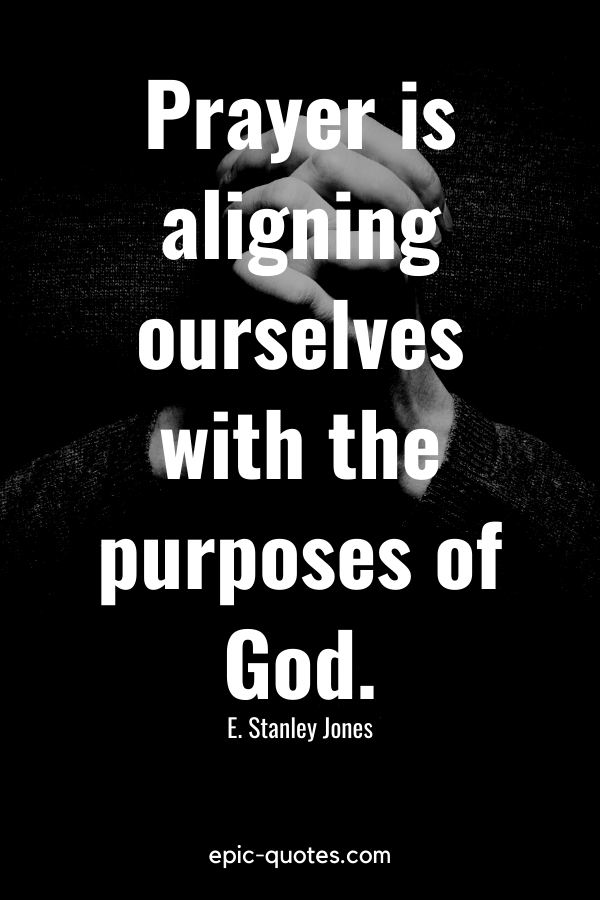 """""""Prayer is aligning ourselves with the purposes of God."""" -E. Stanley Jones"""